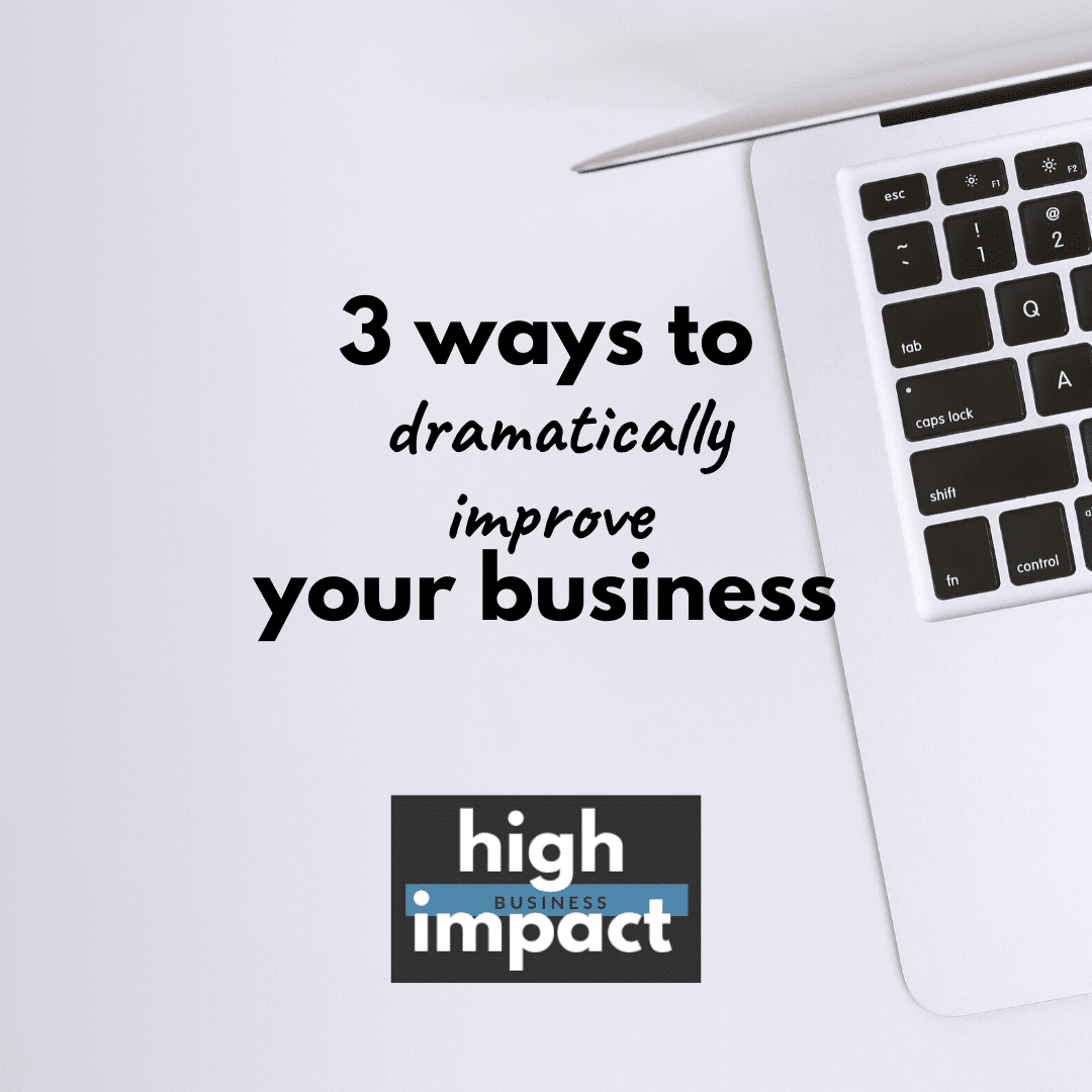 3 Ways to Dramatically Improve your Business