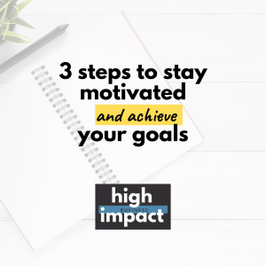 3 steps to stay motivated and achieve your goals